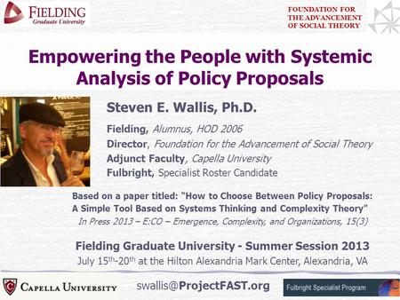 1 Empowering the People with Systemic Analysis of Policy Proposals Steven E. Wallis, Ph.D. Fielding, Alumnus, HOD 2006 Director, Foundation for the Advancement.