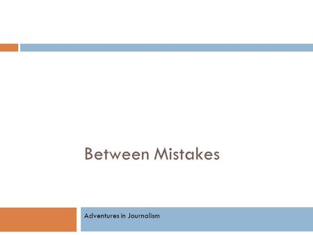 Between Mistakes Adventures in Journalism. Do you know the difference?