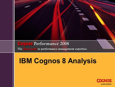 IBM Cognos 8 Analysis. IBM Cognos 8 Business Intelligence Enables more users to make better, faster decisions Full range of BI capabilities: all user.