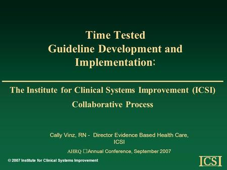 Time Tested Guideline Development and Implementation : The Institute for Clinical Systems Improvement (ICSI) Collaborative Process © 2007 Institute for.