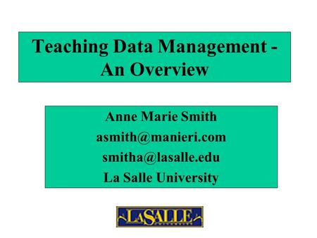 Teaching Data Management - An Overview Anne Marie Smith  La Salle University.
