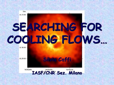 SEARCHING FOR COOLING FLOWS… Silvia Caffi IASF/CNR Sez. Milano.