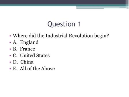 Question 1 Where did the Industrial Revolution begin? A. England B. France C. United States D. China E. All of the Above.