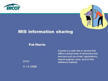 9/12/2006 TPTF MIS information sharing Pat Harris A portal is a web site or service that offers a broad array of resources and services such as e-mail,