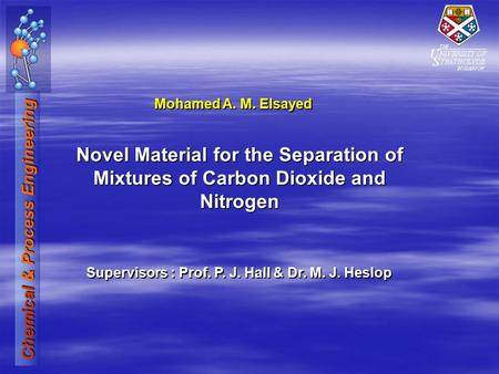 Chemical & Process Engineering Novel Material for the Separation of Mixtures of Carbon Dioxide and Nitrogen Mohamed A. M. Elsayed Supervisors : Prof. P.