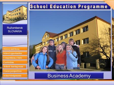 Ružomberok SLOVAKIA Ružomberok SLOVAKIA Business Academy History and focus Competitions, Clubs Curriculum Career perspectives Acknowledgements School opportunities.