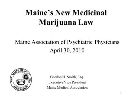 1 Maine's New Medicinal Marijuana Law Maine Association of Psychiatric Physicians April 30, 2010 Gordon H. Smith, Esq. Executive Vice President Maine Medical.