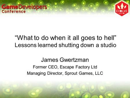 """What to do when it all goes to hell"" Lessons learned shutting down a studio James Gwertzman Former CEO, Escape Factory Ltd Managing Director, Sprout Games,"