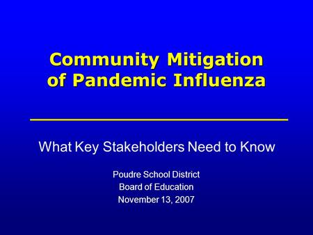 Community Mitigation of Pandemic Influenza What Key Stakeholders Need to Know Poudre School District Board of Education November 13, 2007.