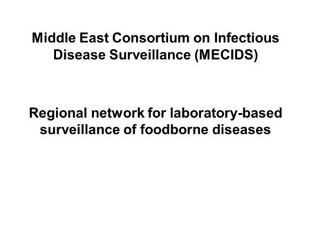 Middle East Consortium on Infectious Disease Surveillance (MECIDS) Regional network for laboratory-based surveillance of foodborne diseases.