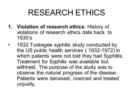 RESEARCH ETHICS 1.Violation of research ethics: History of violations of research ethics date back to 1930's 1932 Tuskegee syphilis study conducted by.