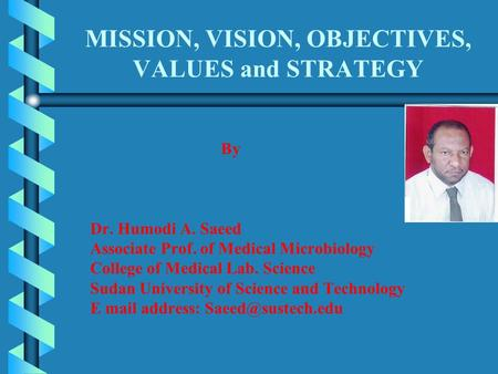 MISSION, VISION, OBJECTIVES, VALUES and STRATEGY By Dr. Humodi A. Saeed Associate Prof. of Medical Microbiology College of Medical Lab. Science Sudan University.