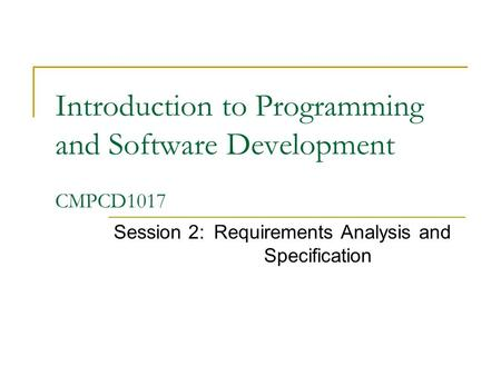 Introduction to Programming and Software Development CMPCD1017 Session 2:Requirements Analysis and Specification.