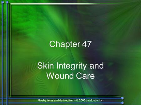 Mosby items and derived items © 2005 by Mosby, Inc. Chapter 47 Skin Integrity and Wound Care.
