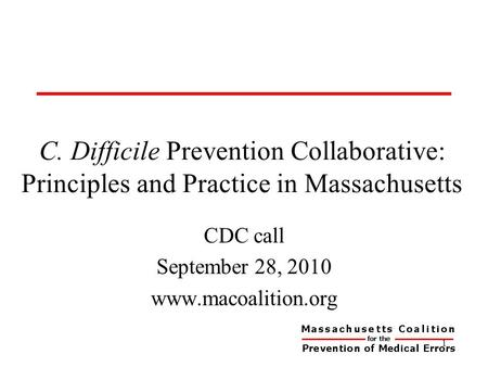 C. Difficile Prevention Collaborative: Principles and Practice in Massachusetts CDC call September 28, 2010 www.macoalition.org 1.