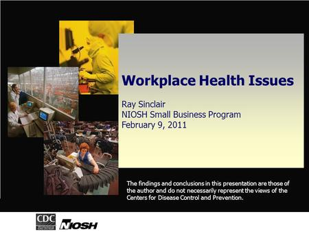 Workplace Health Issues Ray Sinclair NIOSH Small Business Program February 9, 2011 The findings and conclusions in this presentation are those of the author.