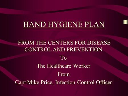 HAND HYGIENE PLAN FROM THE CENTERS FOR DISEASE CONTROL AND PREVENTION To The Healthcare Worker From Capt Mike Price, Infection Control Officer.