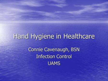 Hand Hygiene in Healthcare Connie Cavenaugh, BSN Infection Control UAMS.