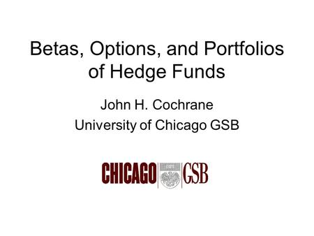 Betas, Options, and Portfolios of Hedge Funds John H. Cochrane University of Chicago GSB.