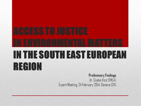 ACCESS TO JUSTICE IN ENVIRONMENTAL MATTERS IN THE SOUTH EAST EUROPEAN REGION Preliminary Findings dr. Csaba Kiss (EMLA) Expert Meeting, 24 February 2014,
