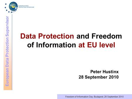 European Data Protection Supervisor Freedom of Information Day, Budapest, 28 September 2010 Data Protection and Freedom of Information at EU level Peter.