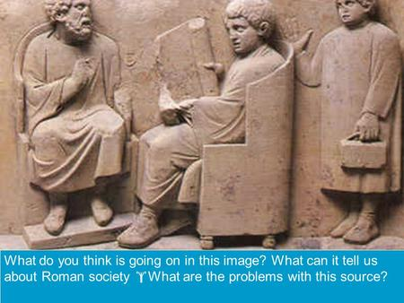 What do you think is going on in this image? What can it tell us about Roman society  What are the problems with this source?