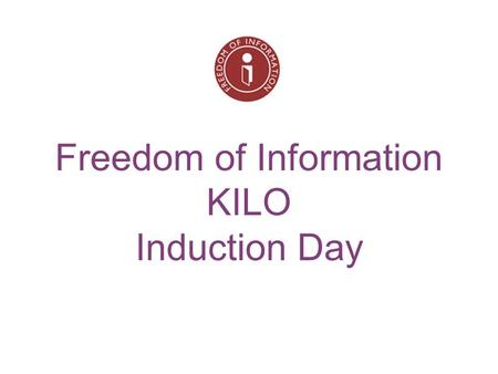 Freedom of Information KILO Induction Day. By the end of the day, you should know… What is the Freedom Of Information Act and how it should be used. Our.