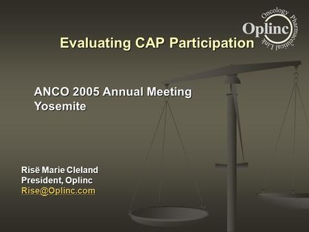 Risë Marie Cleland President, Oplinc Evaluating CAP Participation ANCO 2005 Annual Meeting Yosemite.
