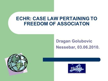 ECHR: CASE LAW PERTAINING TO FREEDOM OF ASSOCIATON Dragan Golubovic Nessebar, 03.06.2010.