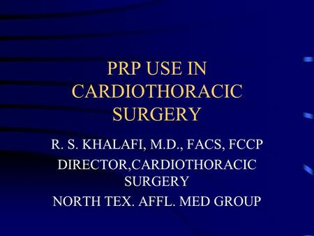 PRP USE IN CARDIOTHORACIC SURGERY R. S. KHALAFI, M.D., FACS, FCCP DIRECTOR,CARDIOTHORACIC SURGERY NORTH TEX. AFFL. MED GROUP.