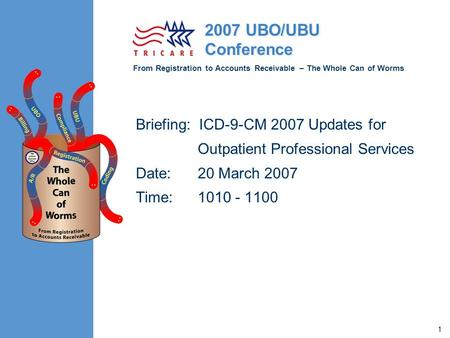 From Registration to Accounts Receivable – The Whole Can of Worms 2007 UBO/UBU Conference 1 Briefing: ICD-9-CM 2007 Updates for Outpatient Professional.