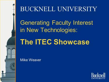 Mike Weaver Generating Faculty Interest in New Technologies: The ITEC Showcase BUCKNELL UNIVERSITY.