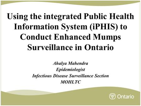 Using the integrated Public Health Information System (iPHIS) to Conduct Enhanced Mumps Surveillance in Ontario Ahalya Mahendra Epidemiologist Infectious.