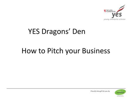 Proudly brought to you by YES Dragons' Den How to Pitch your Business.