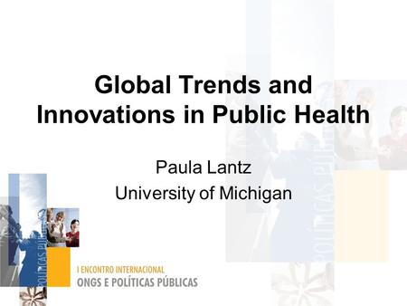 Global Trends and Innovations in Public Health Paula Lantz University of Michigan.