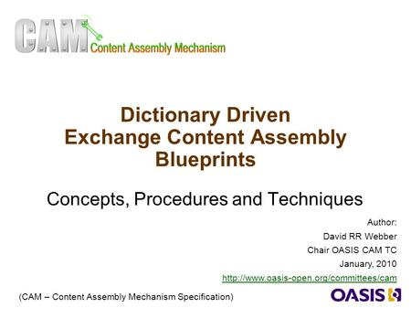 1 Dictionary Driven Exchange Content Assembly Blueprints Concepts, Procedures and Techniques (CAM – Content Assembly Mechanism Specification) Author: David.