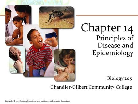 Copyright © 2006 Pearson Education, Inc., publishing as Benjamin Cummings Chapter 14 Principles of Disease and Epidemiology Biology 205 Chandler-Gilbert.