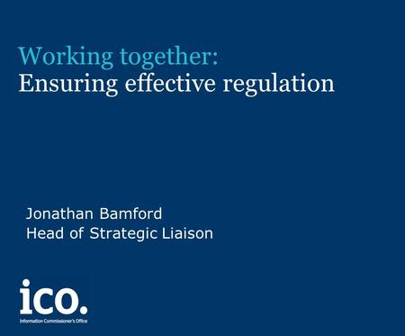 Working together: Ensuring effective regulation Jonathan Bamford Head of Strategic Liaison.