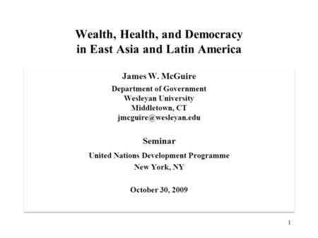 Wealth, Health, and Democracy in East Asia and Latin America James W. McGuire Department of Government Wesleyan University Middletown, CT