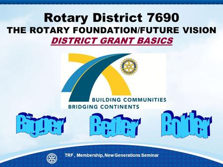 Rotary District 7690 THE ROTARY FOUNDATION/FUTURE VISION DISTRICT GRANT BASICS TRF, Membership, New Generations Seminar.