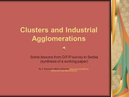 Clusters and Industrial Agglomerations Some lessons from GIFIP survey in Serbia (synthesis of a working paper) By S. Alessandro Napoli, Informest; www.vojvodina2007.eu;