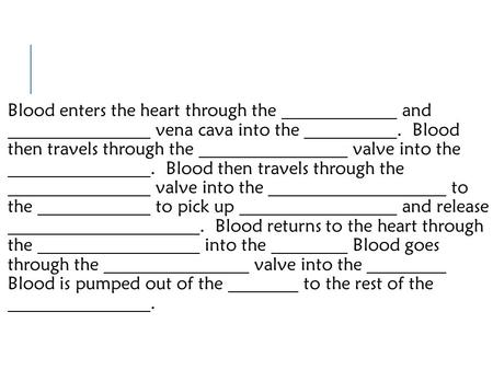 Blood enters the heart through the and vena cava into the. Blood then travels through the valve into the. Blood then travels through the valve into the.
