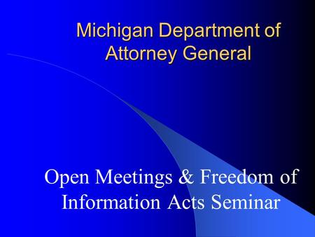 Michigan Department of Attorney General Open Meetings & Freedom of Information Acts Seminar.