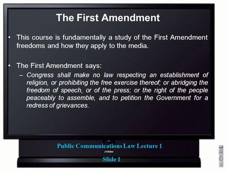 Public Communications Law Lecture 1 Slide 1 The First Amendment This course is fundamentally a study of the First Amendment freedoms and how they apply.