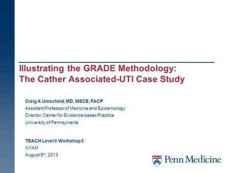 Illustrating the GRADE Methodology: The Cather Associated-UTI Case Study TEACH Level II Workshop 5 NYAM August 9 th, 2013 Craig A Umscheid, MD, MSCE, FACP.