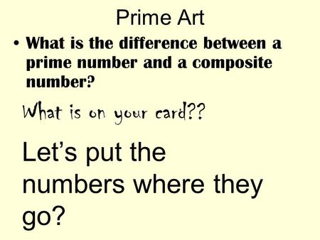 Prime Art What is the difference between a prime number and a composite number? What is on your card?? Let's put the numbers where they go?