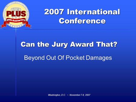 2007 International Conference Washington, D.C. ~ November 7-9, 2007 Can the Jury Award That? Beyond Out Of Pocket Damages.