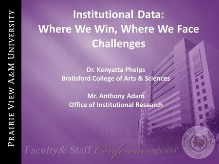 1 Institutional Data: Where We Win, Where We Face Challenges Dr. Kenyatta Phelps Brailsford College of Arts & Sciences Mr. Anthony Adam Office of Institutional.