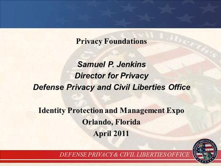 DEFENSE PRIVACY & CIVIL LIBERTIES OFFICE Privacy Foundations Samuel P. Jenkins Director for Privacy Defense Privacy and Civil Liberties Office Identity.