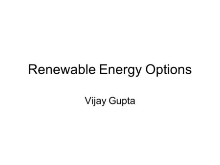 Renewable Energy Options Vijay Gupta. Renewed Interest World is looking at Renewable Energy with renewed interests. Primary reasons being: Limited Availability.